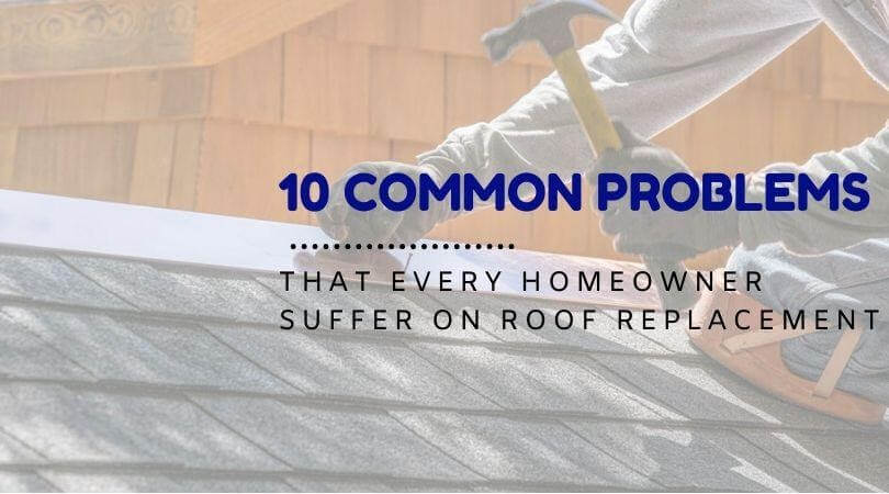 10 Common Problems That Every Homeowner Suffer on Roof Replacement